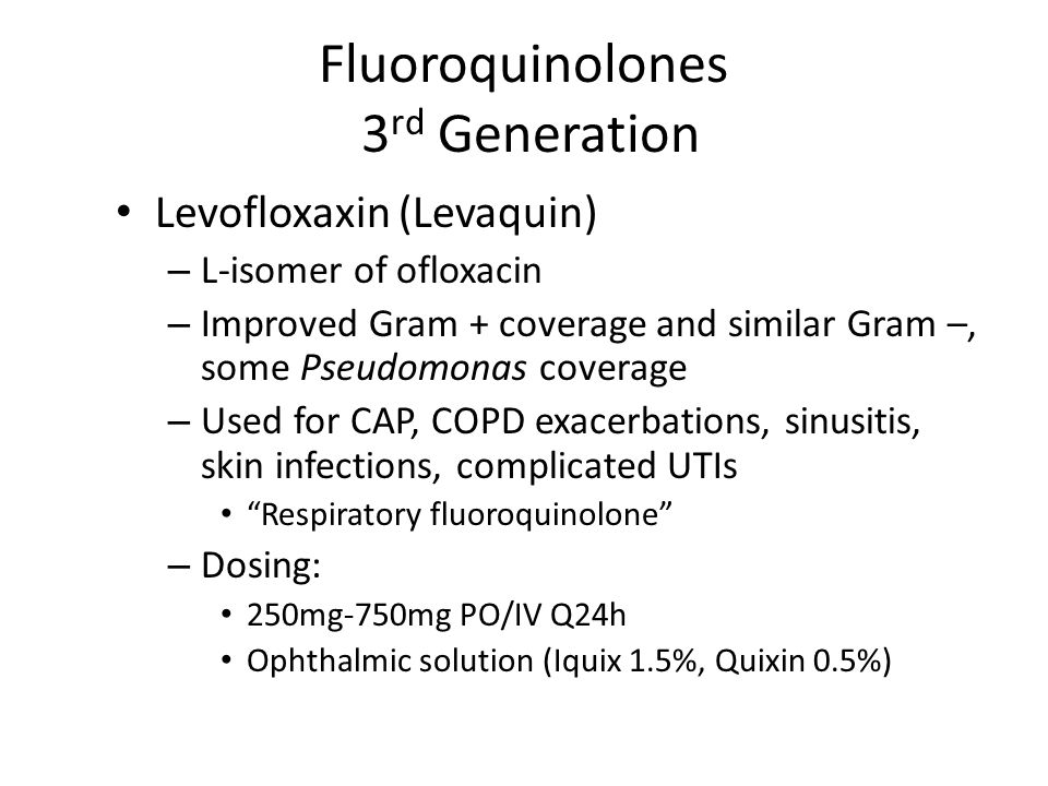 Fluoroquinolones 3 rd Generation Levofloxaxin (Levaquin) – L-isomer of ofloxacin – Improved Gram + coverage and similar Gram –, some Pseudomonas coverage – Used for CAP, COPD exacerbations, sinusitis, skin infections, complicated UTIs Respiratory fluoroquinolone – Dosing: 250mg-750mg PO/IV Q24h Ophthalmic solution (Iquix 1.5%, Quixin 0.5%)