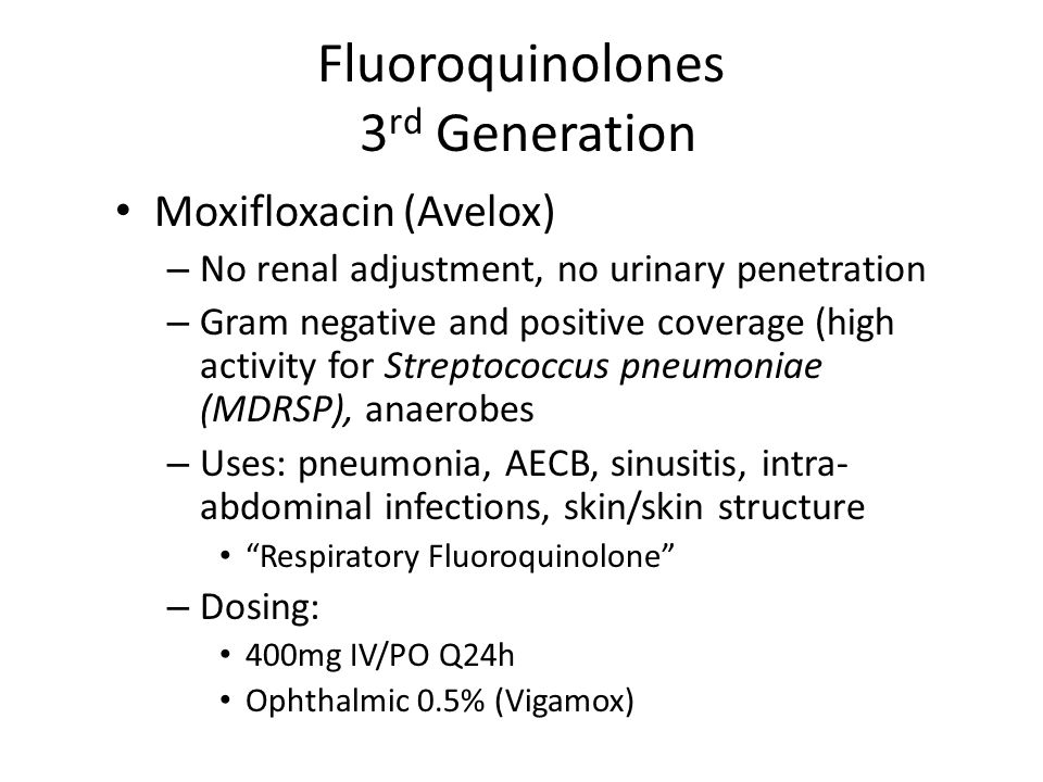 Fluoroquinolones 3 rd Generation Moxifloxacin (Avelox) – No renal adjustment, no urinary penetration – Gram negative and positive coverage (high activity for Streptococcus pneumoniae (MDRSP), anaerobes – Uses: pneumonia, AECB, sinusitis, intra- abdominal infections, skin/skin structure Respiratory Fluoroquinolone – Dosing: 400mg IV/PO Q24h Ophthalmic 0.5% (Vigamox)