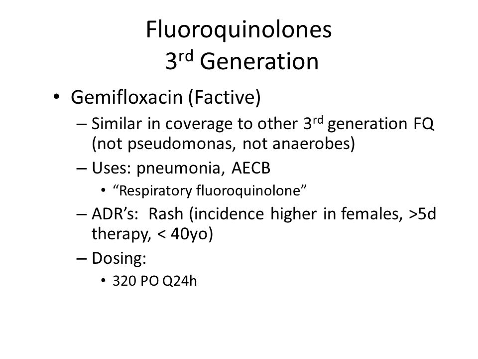 Fluoroquinolones 3 rd Generation Gemifloxacin (Factive) – Similar in coverage to other 3 rd generation FQ (not pseudomonas, not anaerobes) – Uses: pneumonia, AECB Respiratory fluoroquinolone – ADR's: Rash (incidence higher in females, >5d therapy, < 40yo) – Dosing: 320 PO Q24h