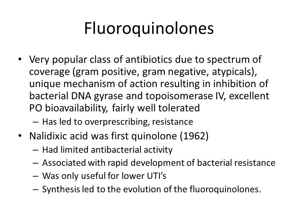 Fluoroquinolones 1 st generation2 nd generation3 rd generation Cinoxacin (Cinobac)Ciprofloxacin (Cipro)Levofloxacin (Levaquin) Nalidixic Acid (NegGram)Ofloxacin (Floxin)Sparfloxacin (Zagam) Lomefloxacin (Maxaquin)Trovafloxacin (Trovan) Norfloxacin (Noroxin)Gemifloxacin (Factive) Gatifloxacin (Tequin) Moxifloxacin (Avelox) Increased gram positive coverage with each generation