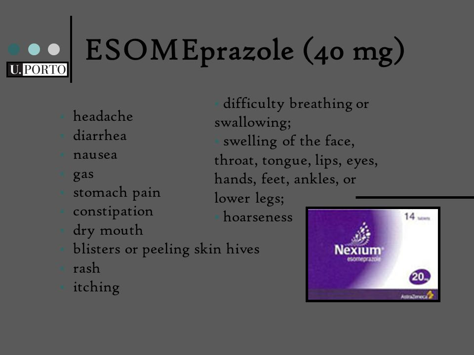 ESOMEprazole (40 mg)  headache  diarrhea  nausea  gas  stomach pain  constipation  dry mouth  blisters or peeling skin hives  rash  itching  difficulty breathing or swallowing;  swelling of the face, throat, tongue, lips, eyes, hands, feet, ankles, or lower legs;  hoarseness