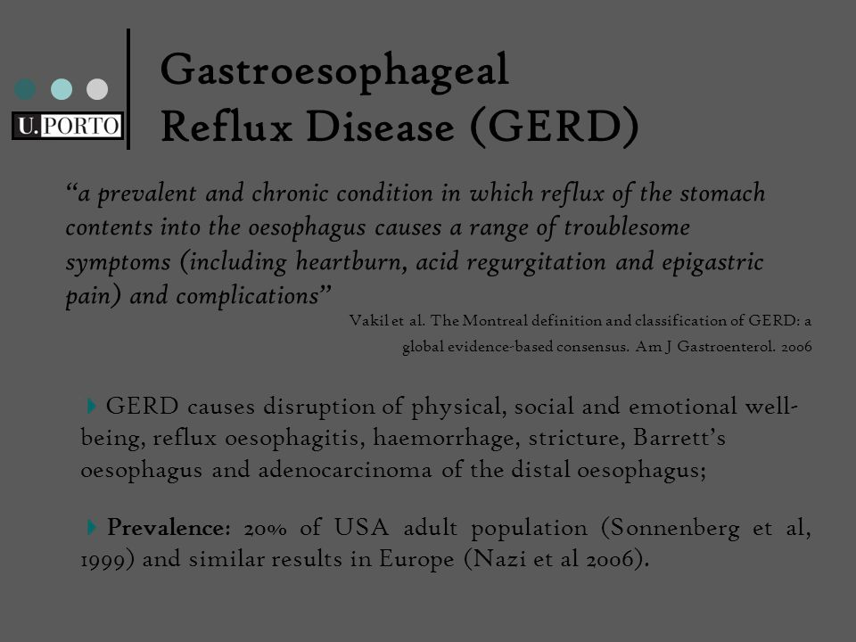 a prevalent and chronic condition in which reflux of the stomach contents into the oesophagus causes a range of troublesome symptoms (including heartburn, acid regurgitation and epigastric pain) and complications Gastroesophageal Reflux Disease (GERD) GERD causes disruption of physical, social and emotional well- being, reflux oesophagitis, haemorrhage, stricture, Barrett's oesophagus and adenocarcinoma of the distal oesophagus; Prevalence: 20% of USA adult population (Sonnenberg et al, 1999) and similar results in Europe (Nazi et al 2006).