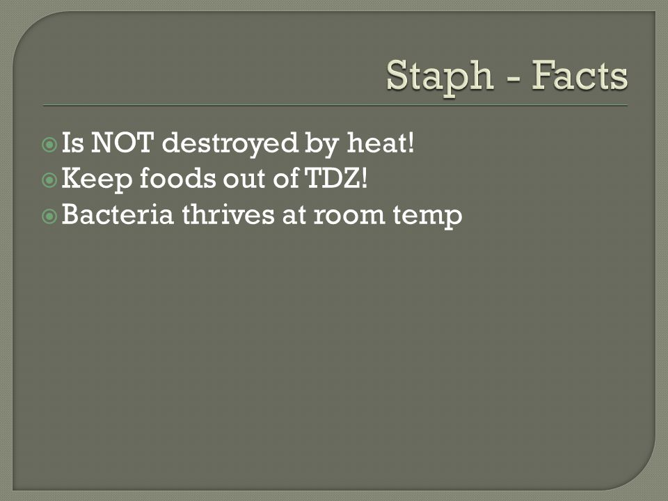  Is NOT destroyed by heat!  Keep foods out of TDZ!  Bacteria thrives at room temp