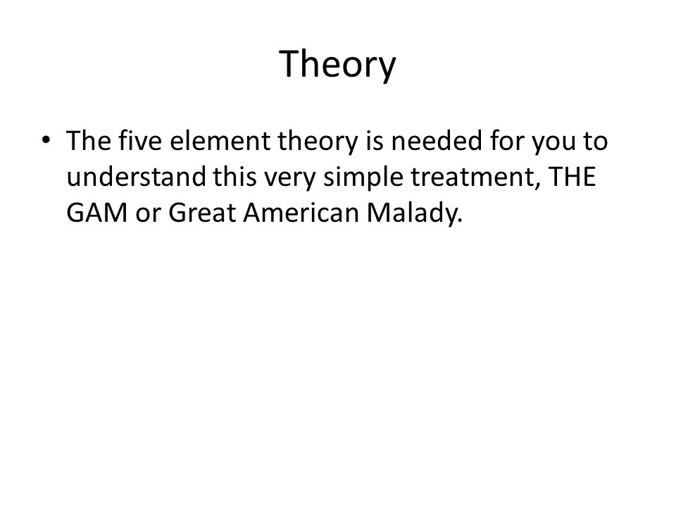 Theory The five element theory is needed for you to understand this very simple treatment, THE GAM or Great American Malady.