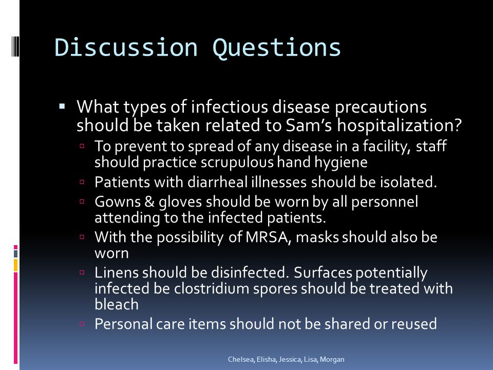 Discussion Questions  What types of infectious disease precautions should be taken related to Sam's hospitalization.