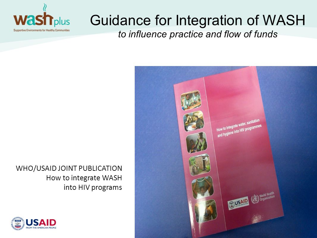 Guidance for Integration of WASH to influence practice and flow of funds WHO/USAID JOINT PUBLICATION How to integrate WASH into HIV programs