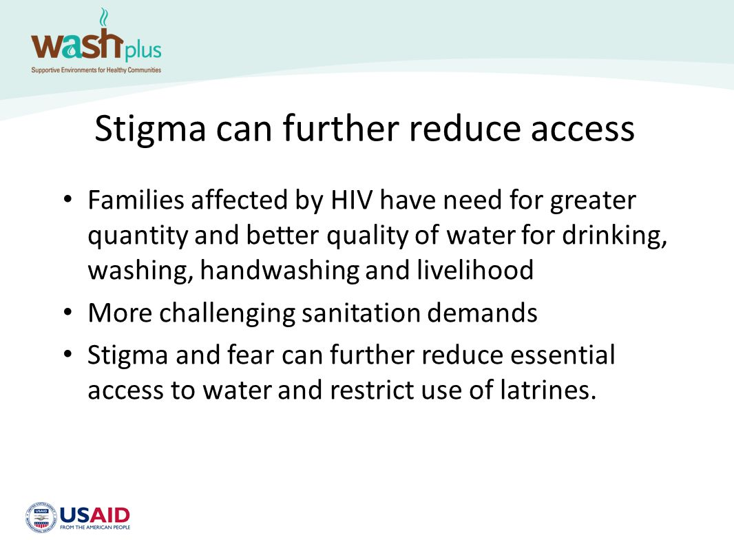 Stigma can further reduce access Families affected by HIV have need for greater quantity and better quality of water for drinking, washing, handwashin