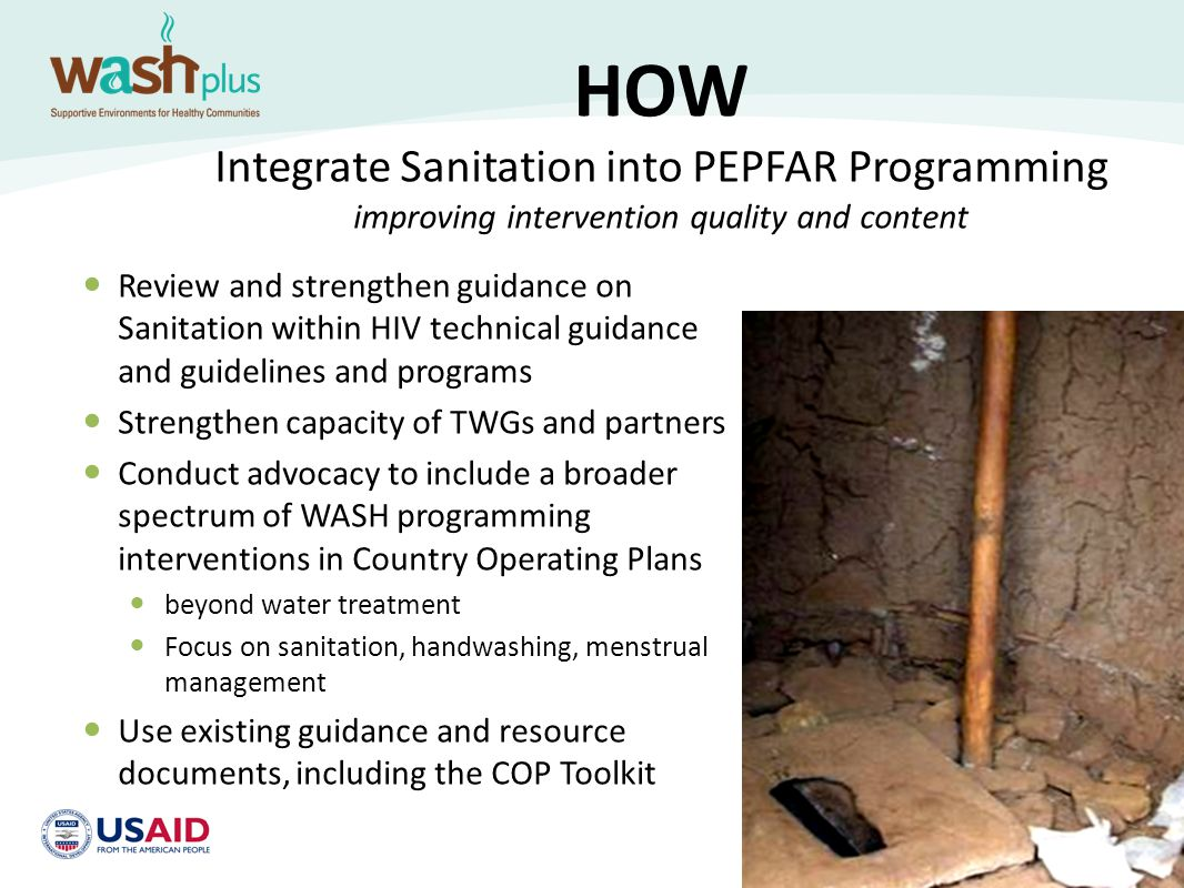 HOW (Continued) Country-level Integration Points Home-based Care Orphans and Vulnerable Children Counseling and Testing Prevention of Maternal to Child Transmission Nutrition and HIV HIV considerations – for water & sanitation sectors – Greater water needs – Inclusive sanitation designs – Inclusive water pump designs