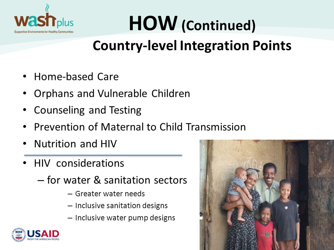HOW (continued) Country WASH - HIV Integration Actions Review Basic Care Package in your country and include sanitation and handwashing materials Incorporate sanitation and handwashing questions into assessments and field visits Build sanitation and handwashing activities into new and existing programs Collect and circulate PEPFAR success stories that support sanitation activities Ensure national HIV policy documents highlight sanitation and handwashing