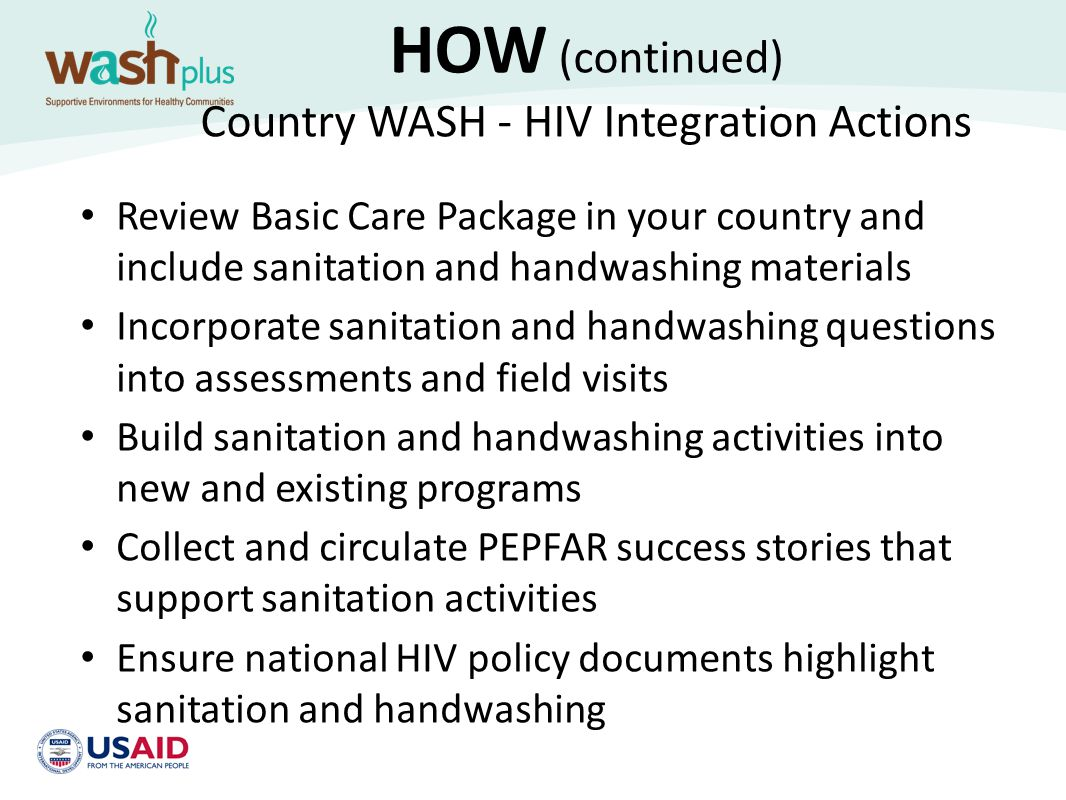 HOW (continued) Country WASH - HIV Integration Actions Review Basic Care Package in your country and include sanitation and handwashing materials Inco