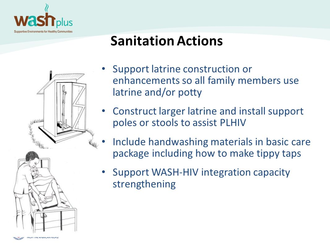 Sanitation Actions Support latrine construction or enhancements so all family members use latrine and/or potty Construct larger latrine and install su