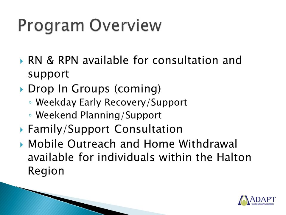  RN & RPN available for consultation and support  Drop In Groups (coming) ◦ Weekday Early Recovery/Support ◦ Weekend Planning/Support  Family/Support Consultation  Mobile Outreach and Home Withdrawal available for individuals within the Halton Region
