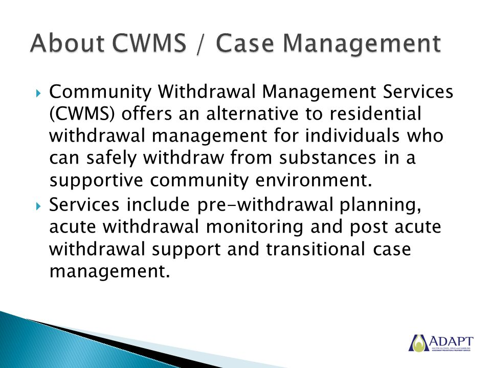  Community Withdrawal Management Services (CWMS) offers an alternative to residential withdrawal management for individuals who can safely withdraw from substances in a supportive community environment.
