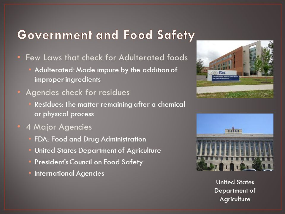 Few Laws that check for Adulterated foods Adulterated: Made impure by the addition of improper ingredients Agencies check for residues Residues: The matter remaining after a chemical or physical process 4 Major Agencies FDA: Food and Drug Administration United States Department of Agriculture President's Council on Food Safety International Agencies United States Department of Agriculture