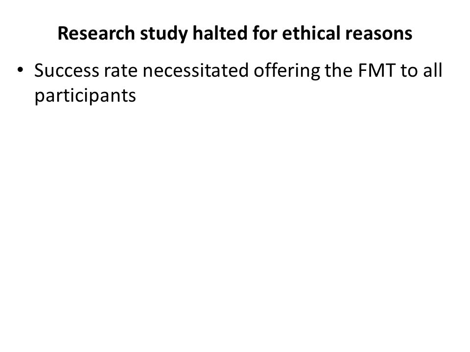 Research study halted for ethical reasons Success rate necessitated offering the FMT to all participants