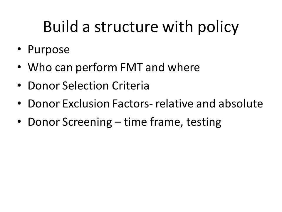 Build a structure with policy Purpose Who can perform FMT and where Donor Selection Criteria Donor Exclusion Factors- relative and absolute Donor Screening – time frame, testing