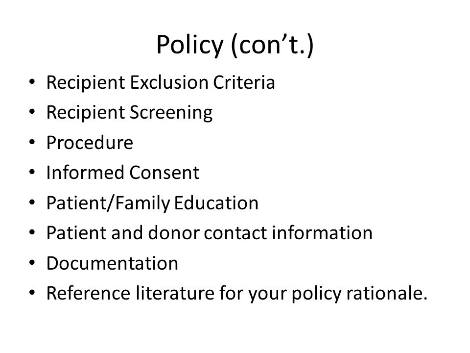 Policy (con't.) Recipient Exclusion Criteria Recipient Screening Procedure Informed Consent Patient/Family Education Patient and donor contact information Documentation Reference literature for your policy rationale.