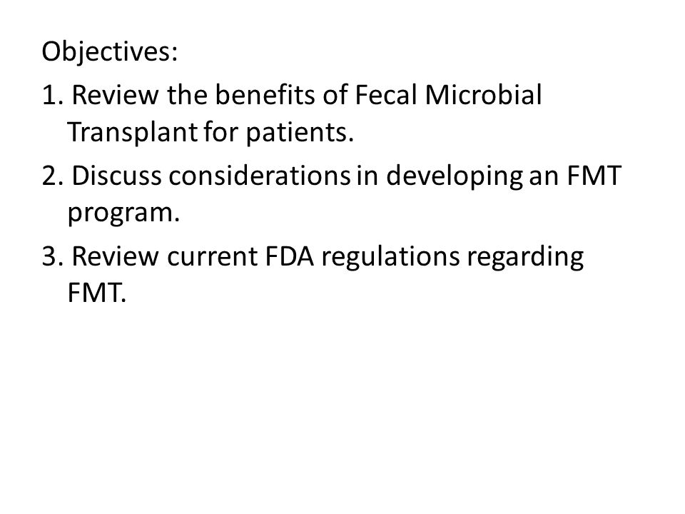 Objectives: 1. Review the benefits of Fecal Microbial Transplant for patients.