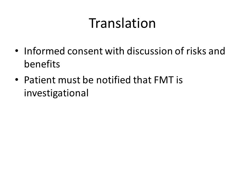 Translation Informed consent with discussion of risks and benefits Patient must be notified that FMT is investigational