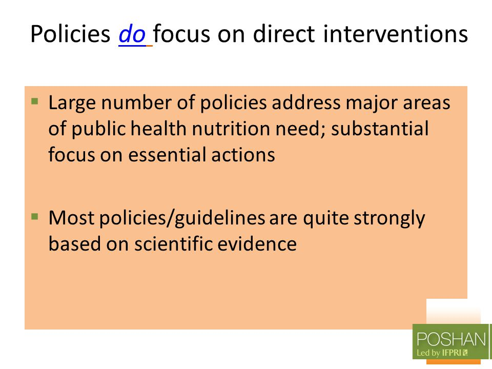 Policies do focus on direct interventionsdo  Large number of policies address major areas of public health nutrition need; substantial focus on essential actions  Most policies/guidelines are quite strongly based on scientific evidence