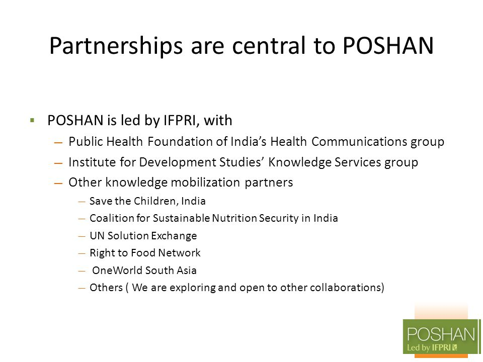 Partnerships are central to POSHAN  POSHAN is led by IFPRI, with — Public Health Foundation of India's Health Communications group — Institute for Development Studies' Knowledge Services group — Other knowledge mobilization partners — Save the Children, India — Coalition for Sustainable Nutrition Security in India — UN Solution Exchange — Right to Food Network — OneWorld South Asia — Others ( We are exploring and open to other collaborations)