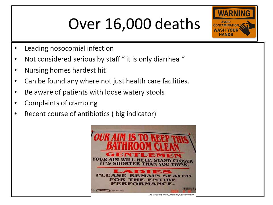 Over 16,000 deaths Leading nosocomial infection Not considered serious by staff it is only diarrhea Nursing homes hardest hit Can be found any where not just health care facilities.