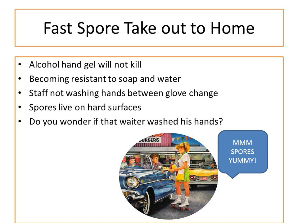 Fast Spore Take out to Home Alcohol hand gel will not kill Becoming resistant to soap and water Staff not washing hands between glove change Spores live on hard surfaces Do you wonder if that waiter washed his hands.