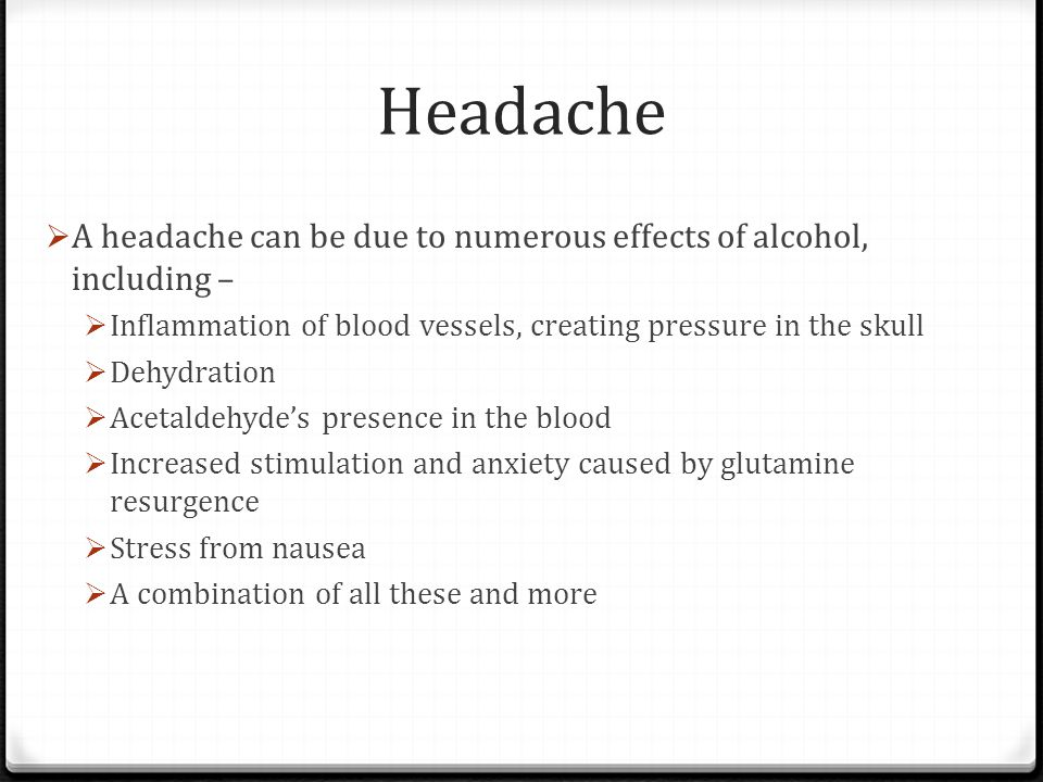 Headache  A headache can be due to numerous effects of alcohol, including –  Inflammation of blood vessels, creating pressure in the skull  Dehydra