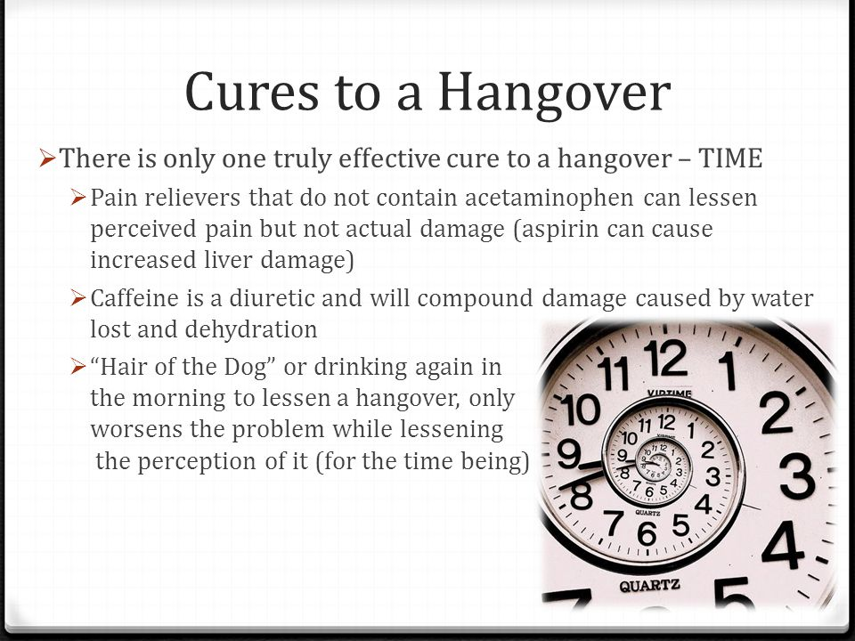 Cures to a Hangover  There is only one truly effective cure to a hangover – TIME  Pain relievers that do not contain acetaminophen can lessen percei