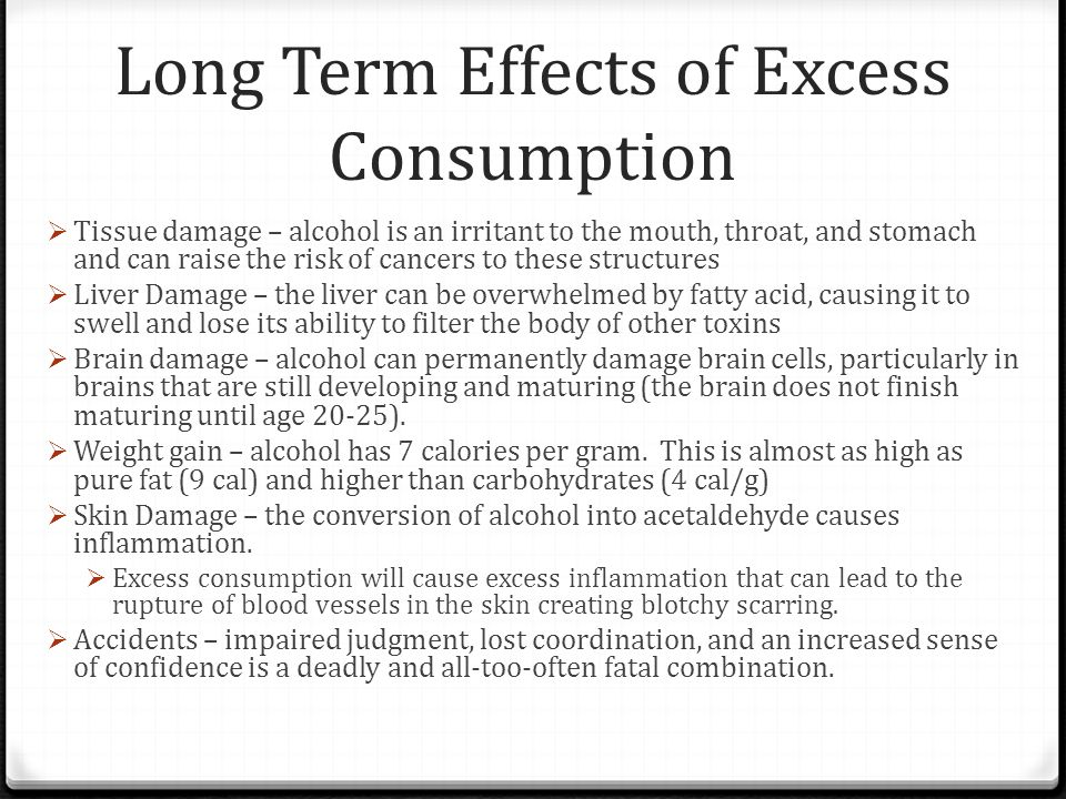 Long Term Effects of Excess Consumption  Tissue damage – alcohol is an irritant to the mouth, throat, and stomach and can raise the risk of cancers t
