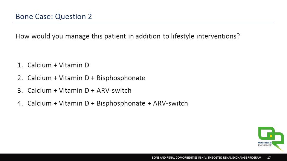 BONE AND RENAL COMORBIDITIES IN HIV: THE OSTEO-RENAL EXCHANGE PROGRAM 17 Bone Case: Question 2 How would you manage this patient in addition to lifestyle interventions.