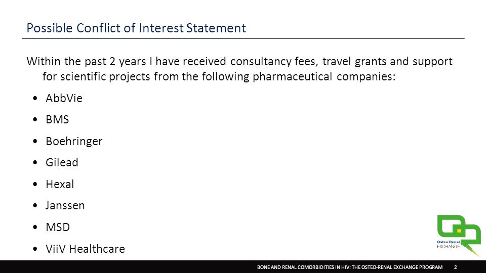 BONE AND RENAL COMORBIDITIES IN HIV: THE OSTEO-RENAL EXCHANGE PROGRAM2 Possible Conflict of Interest Statement Within the past 2 years I have received consultancy fees, travel grants and support for scientific projects from the following pharmaceutical companies: AbbVie BMS Boehringer Gilead Hexal Janssen MSD ViiV Healthcare