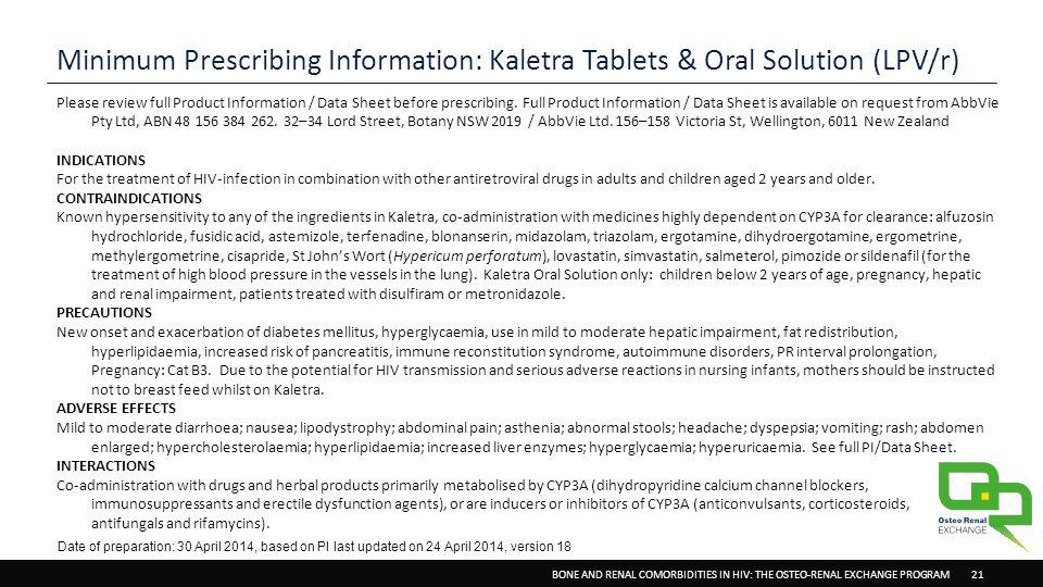 BONE AND RENAL COMORBIDITIES IN HIV: THE OSTEO-RENAL EXCHANGE PROGRAM 21 Minimum Prescribing Information: Kaletra Tablets & Oral Solution (LPV/r) Please review full Product Information / Data Sheet before prescribing.