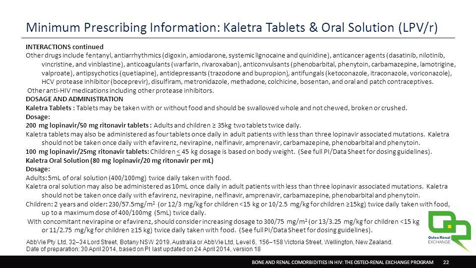 BONE AND RENAL COMORBIDITIES IN HIV: THE OSTEO-RENAL EXCHANGE PROGRAM 22 Minimum Prescribing Information: Kaletra Tablets & Oral Solution (LPV/r) INTERACTIONS continued Other drugs include fentanyl, antiarrhythmics (digoxin, amiodarone, systemic lignocaine and quinidine), anticancer agents (dasatinib, nilotinib, vincristine, and vinblastine), anticoagulants (warfarin, rivaroxaban), anticonvulsants (phenobarbital, phenytoin, carbamazepine, lamotrigine, valproate), antipsychotics (quetiapine), antidepressants (trazodone and bupropion), antifungals (ketoconazole, itraconazole, voriconazole), HCV protease inhibitor (boceprevir), disulfiram, metronidazole, methadone, colchicine, bosentan, and oral and patch contraceptives.