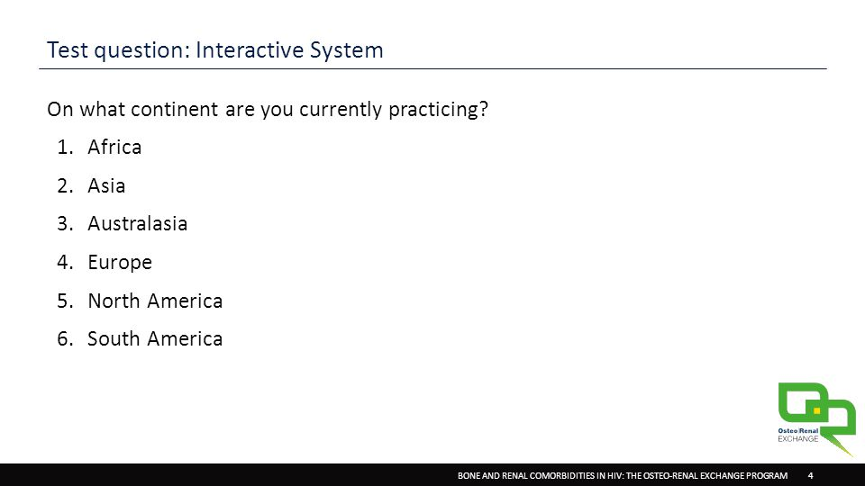 BONE AND RENAL COMORBIDITIES IN HIV: THE OSTEO-RENAL EXCHANGE PROGRAM 4 Test question: Interactive System On what continent are you currently practicing.