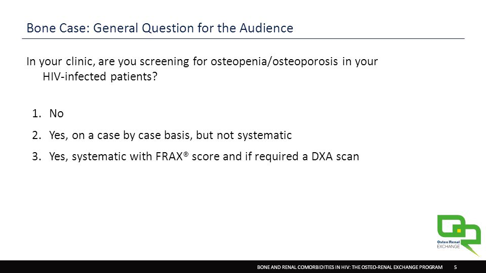 BONE AND RENAL COMORBIDITIES IN HIV: THE OSTEO-RENAL EXCHANGE PROGRAM 5 Bone Case: General Question for the Audience In your clinic, are you screening for osteopenia/osteoporosis in your HIV-infected patients.