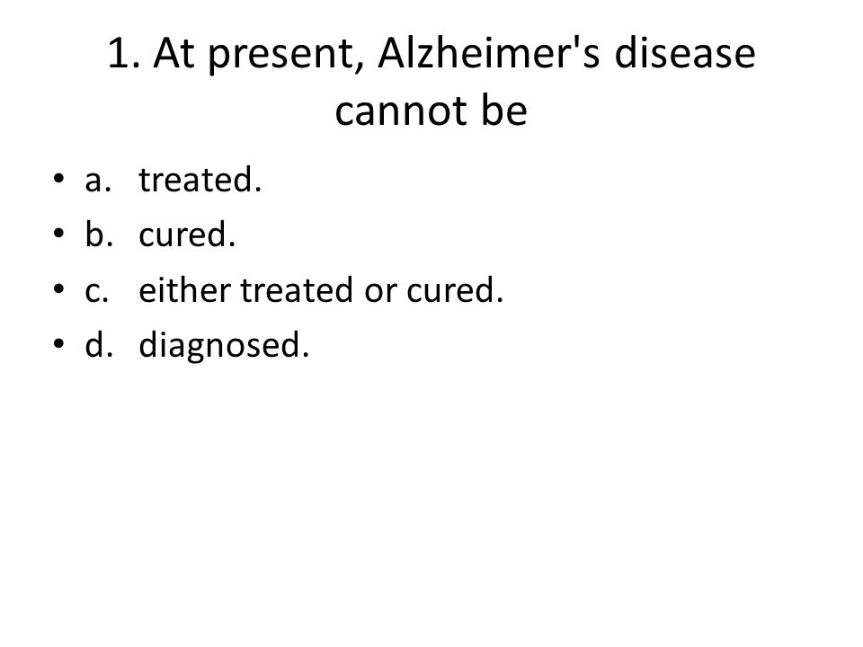 1. At present, Alzheimer's disease cannot be a.treated. b.cured. c.either treated or cured. d.diagnosed.