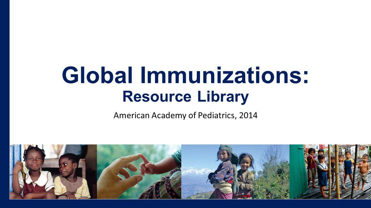 Global Immunizations: Resource Library American Academy of Pediatrics, 2014