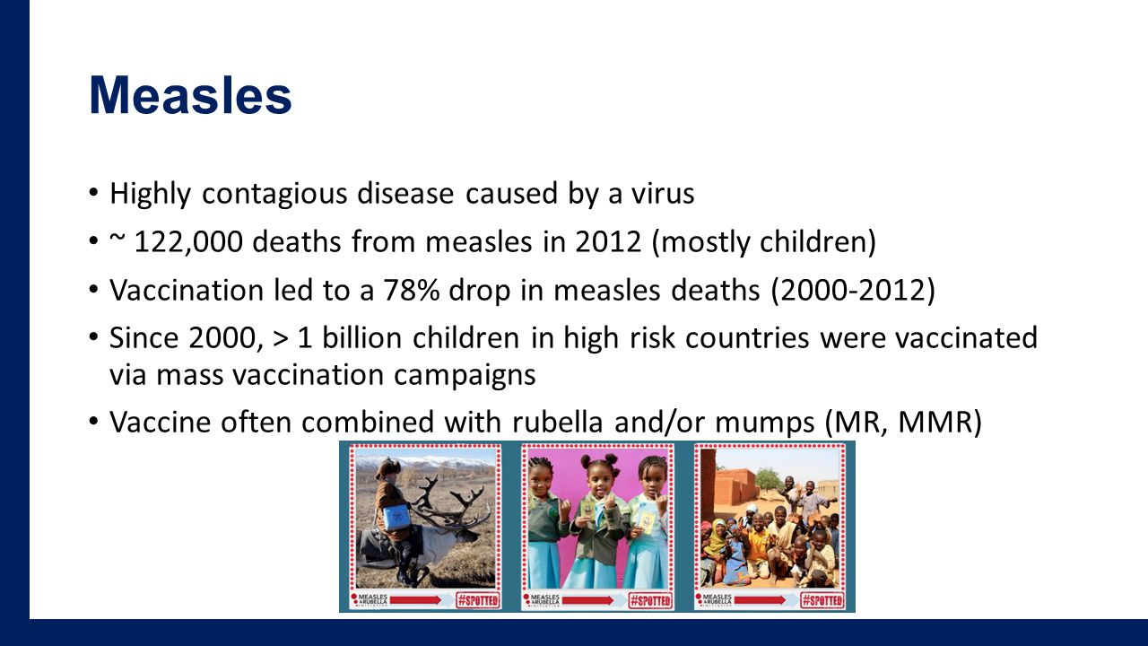 Measles Highly contagious disease caused by a virus ~ 122,000 deaths from measles in 2012 (mostly children) Vaccination led to a 78% drop in measles deaths (2000-2012) Since 2000, > 1 billion children in high risk countries were vaccinated via mass vaccination campaigns Vaccine often combined with rubella and/or mumps (MR, MMR)