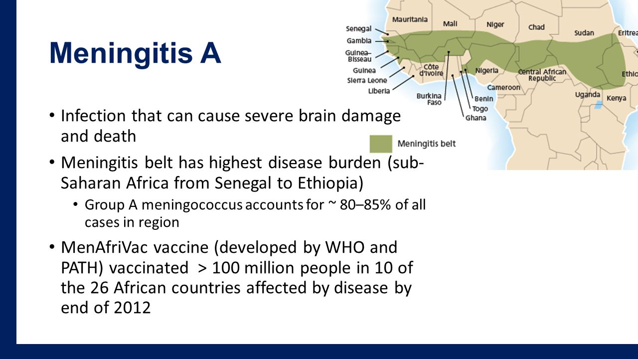 Meningitis A Infection that can cause severe brain damage and death Meningitis belt has highest disease burden (sub- Saharan Africa from Senegal to Ethiopia) Group A meningococcus accounts for ~ 80–85% of all cases in region MenAfriVac vaccine (developed by WHO and PATH) vaccinated > 100 million people in 10 of the 26 African countries affected by disease by end of 2012