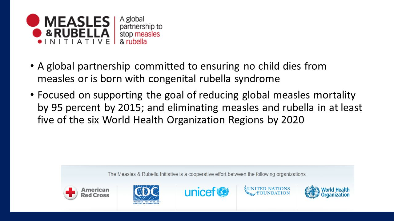 A global partnership committed to ensuring no child dies from measles or is born with congenital rubella syndrome Focused on supporting the goal of reducing global measles mortality by 95 percent by 2015; and eliminating measles and rubella in at least five of the six World Health Organization Regions by 2020