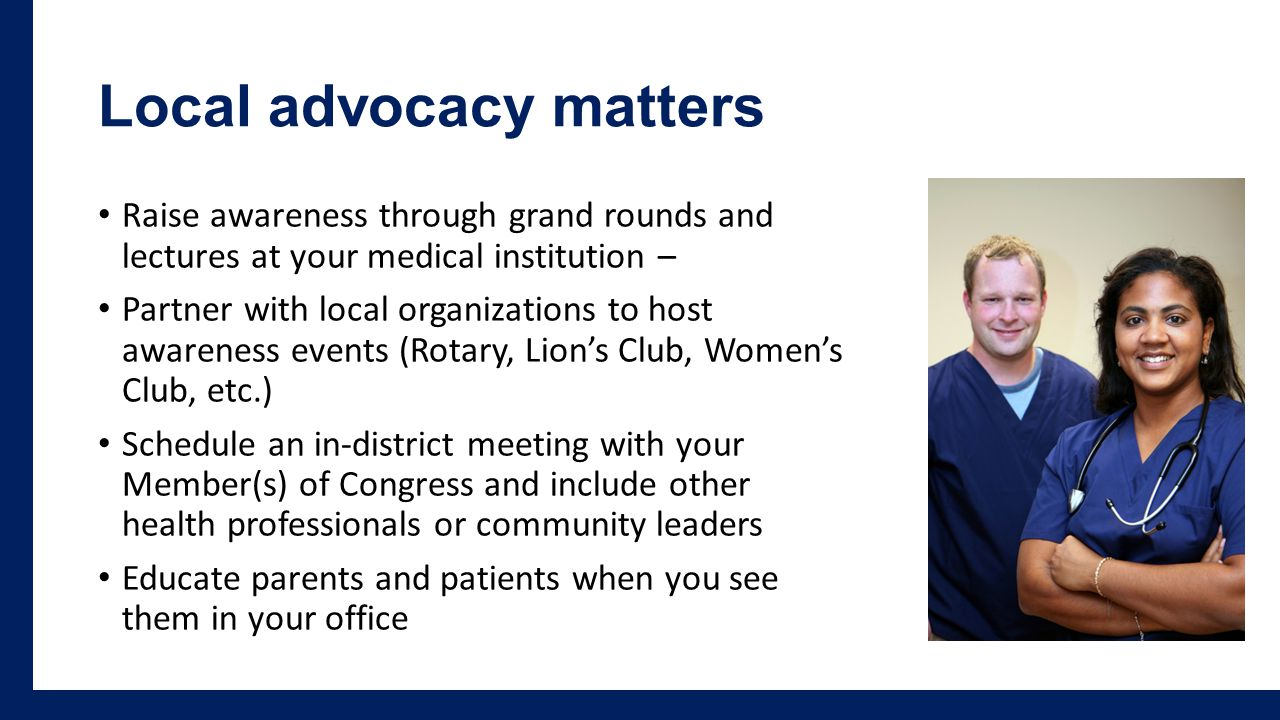 Local advocacy matters Raise awareness through grand rounds and lectures at your medical institution – Partner with local organizations to host awareness events (Rotary, Lion's Club, Women's Club, etc.) Schedule an in-district meeting with your Member(s) of Congress and include other health professionals or community leaders Educate parents and patients when you see them in your office