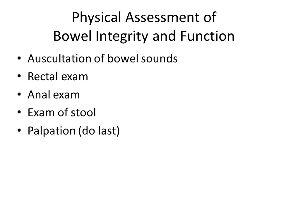 Physical Assessment of Bowel Integrity and Function Auscultation of bowel sounds Rectal exam Anal exam Exam of stool Palpation (do last)