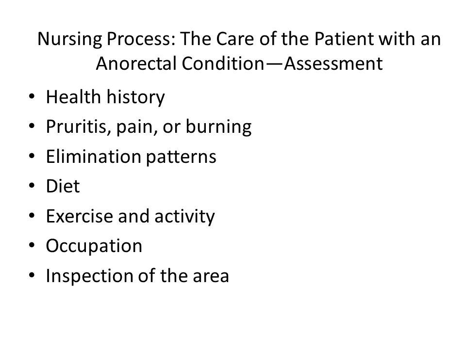 Nursing Process: The Care of the Patient with an Anorectal Condition—Assessment Health history Pruritis, pain, or burning Elimination patterns Diet Ex
