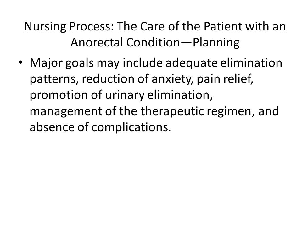 Nursing Process: The Care of the Patient with an Anorectal Condition—Planning Major goals may include adequate elimination patterns, reduction of anxi