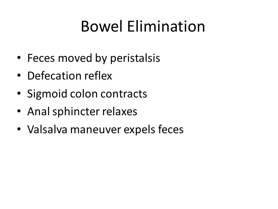 Bowel Elimination Feces moved by peristalsis Defecation reflex Sigmoid colon contracts Anal sphincter relaxes Valsalva maneuver expels feces