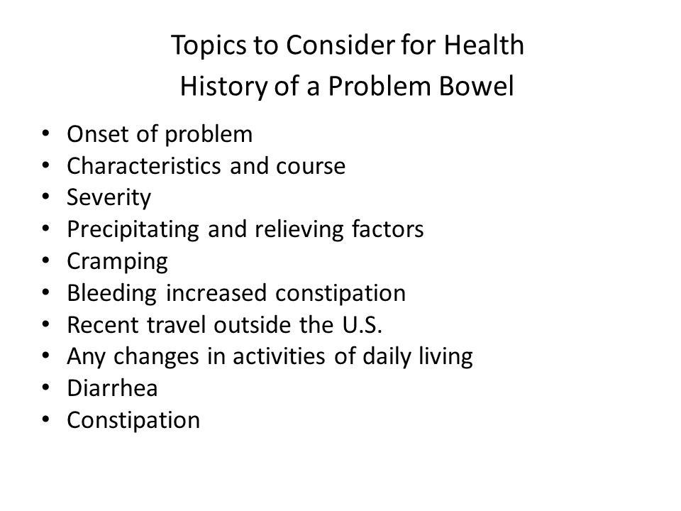Topics to Consider for Health History of a Problem Bowel Onset of problem Characteristics and course Severity Precipitating and relieving factors Cram