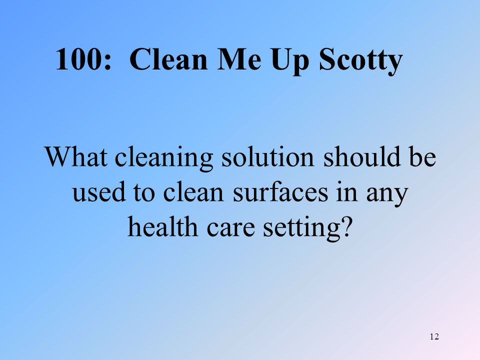 12 What cleaning solution should be used to clean surfaces in any health care setting.