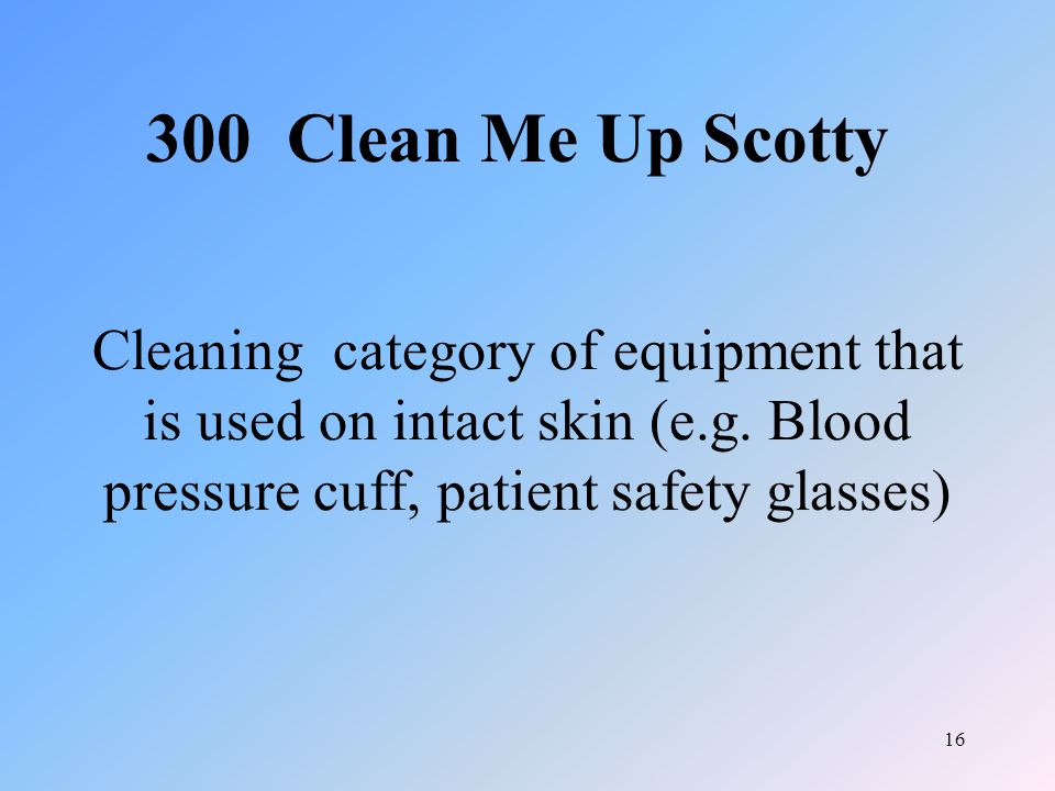 16 Cleaning category of equipment that is used on intact skin (e.g. Blood pressure cuff, patient safety glasses) 300 Clean Me Up Scotty