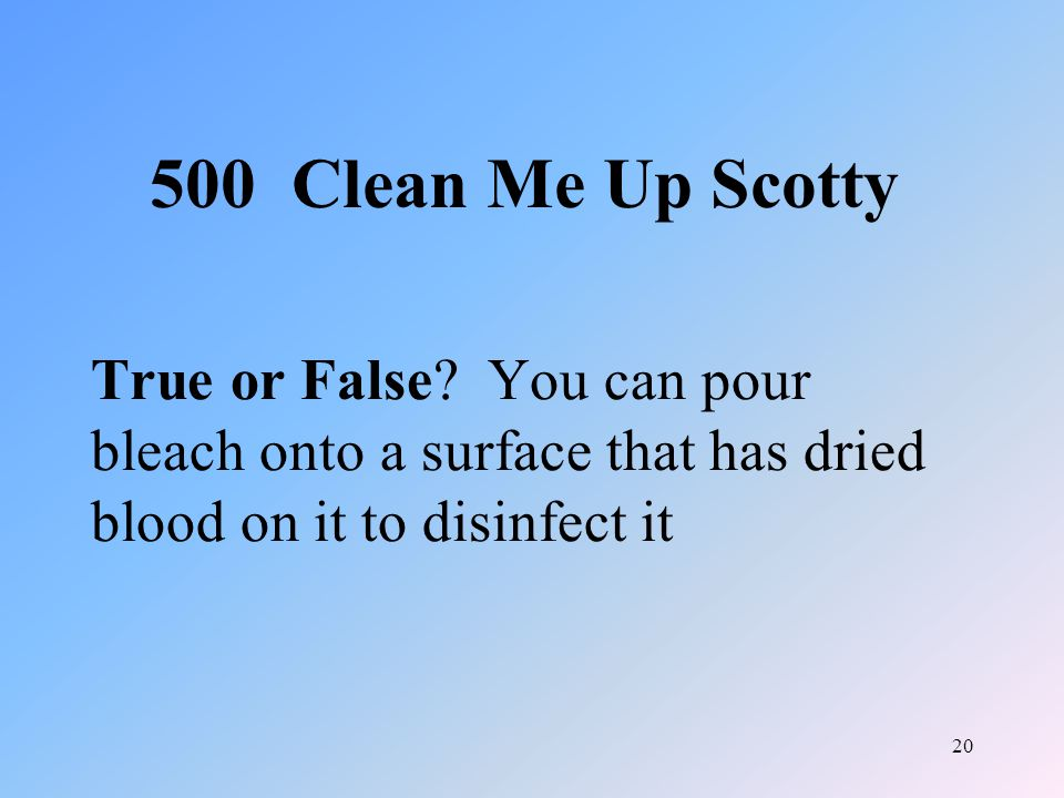 20 True or False? You can pour bleach onto a surface that has dried blood on it to disinfect it 500 Clean Me Up Scotty